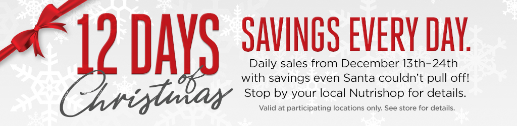 12 Days Christmas | Savings Every Day. Daily sales from December 13th-24th with savings even Santa couldn't pull off! Stop by your local Nutrishop for details. Valid at participating locations only. See store for details.